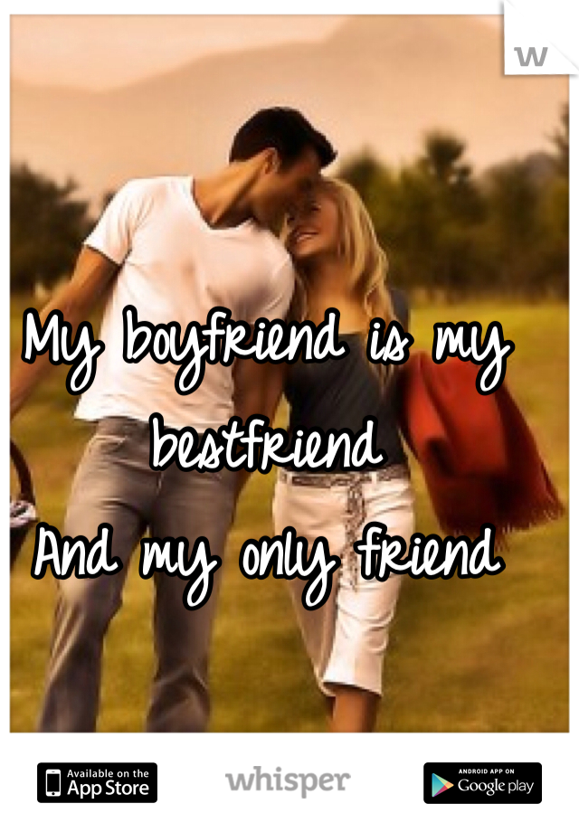 My boyfriend is my bestfriend And my only friend