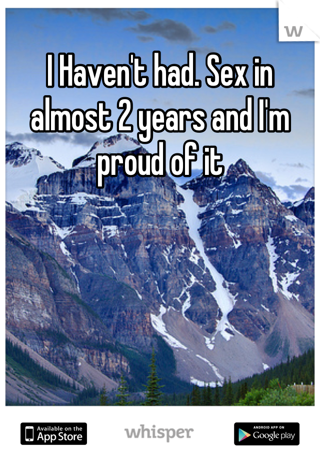 I Haven't had. Sex in almost 2 years and I'm proud of it