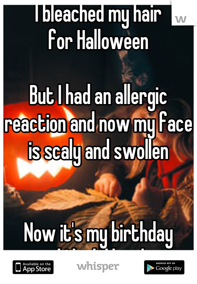 I bleached my hair for Halloween  But I had an allergic reaction and now my face is scaly and swollen   Now it's my birthday and I look like shit