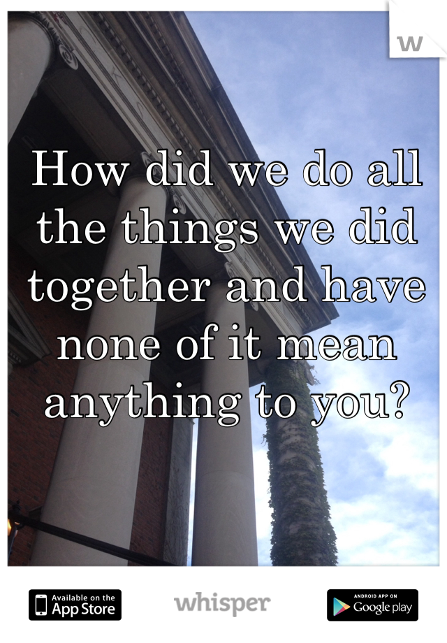 How did we do all the things we did together and have none of it mean anything to you?
