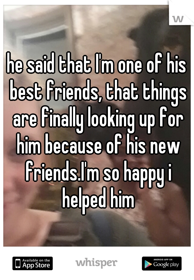 he said that I'm one of his best friends, that things are finally looking up for him because of his new friends.I'm so happy i helped him
