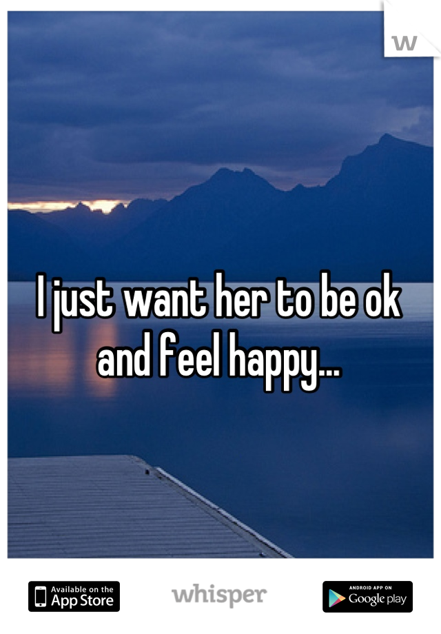 I just want her to be ok  and feel happy...