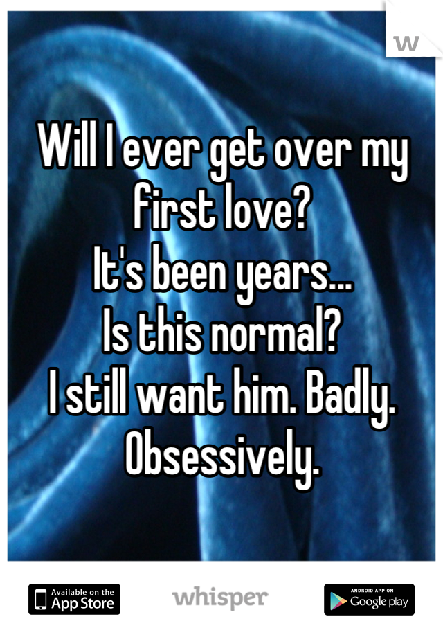 Will I ever get over my first love? It's been years... Is this normal? I still want him. Badly. Obsessively.