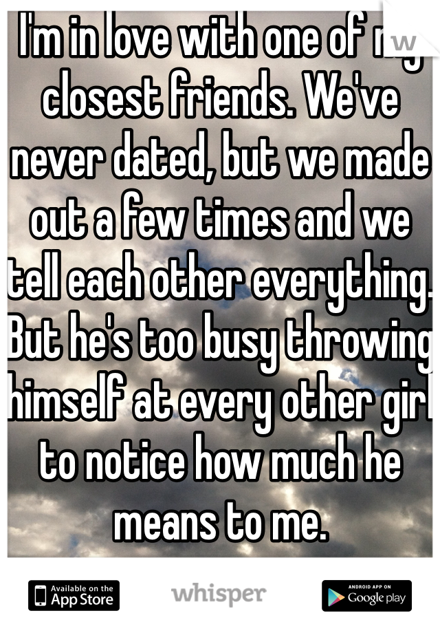 I'm in love with one of my closest friends. We've never dated, but we made out a few times and we tell each other everything. But he's too busy throwing himself at every other girl to notice how much he means to me.