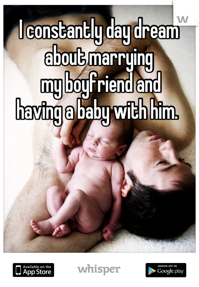 I constantly day dream  about marrying  my boyfriend and  having a baby with him.
