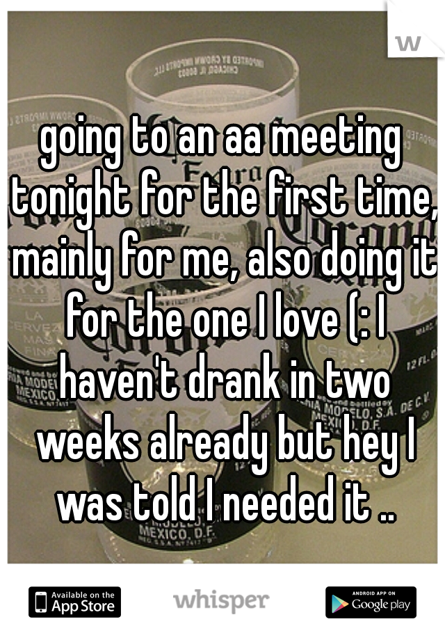 going to an aa meeting tonight for the first time, mainly for me, also doing it for the one I love (: I haven't drank in two weeks already but hey I was told I needed it ..