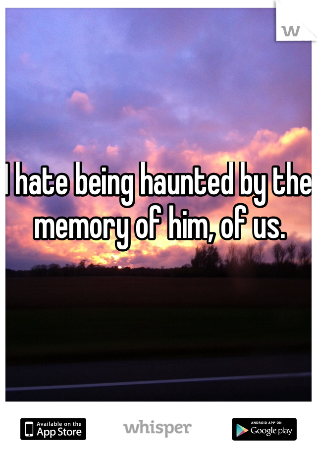 I hate being haunted by the memory of him, of us.