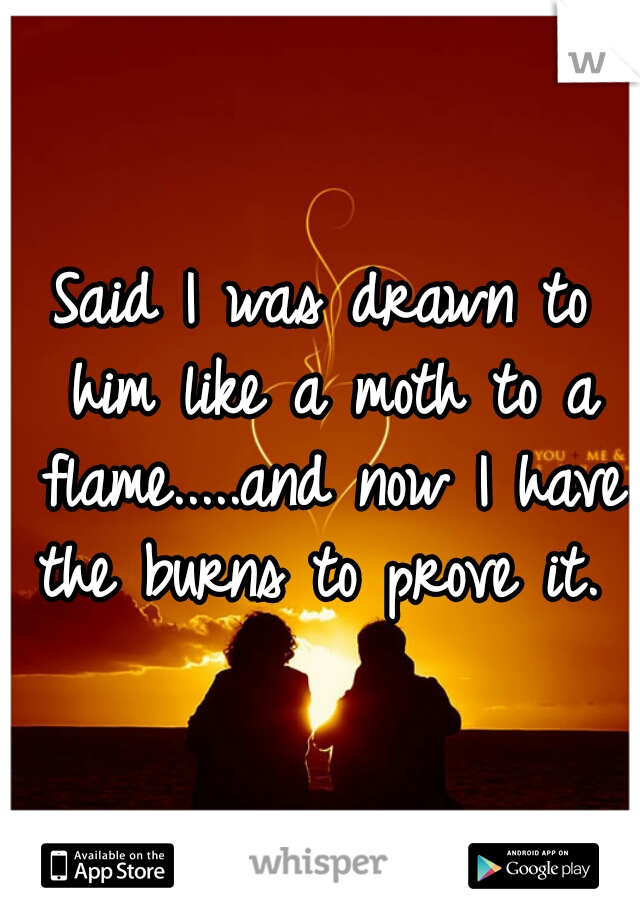 Said I was drawn to him like a moth to a flame.....and now I have the burns to prove it.