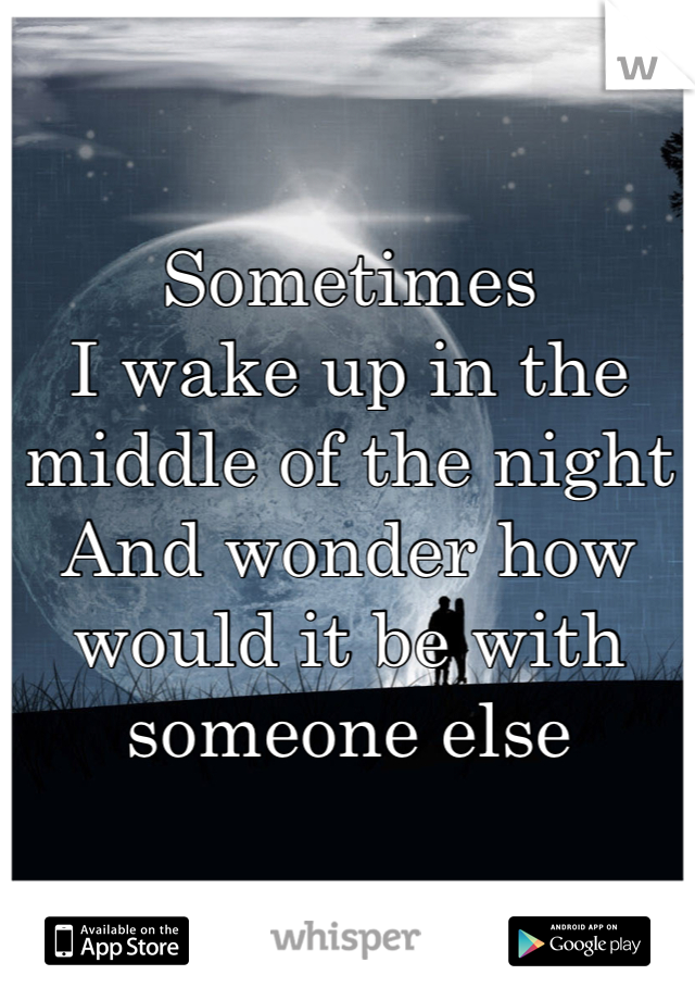 Sometimes  I wake up in the middle of the night And wonder how would it be with someone else