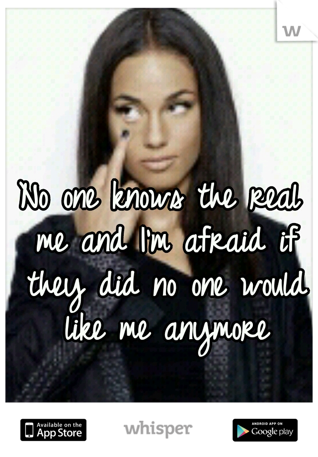 No one knows the real me and I'm afraid if they did no one would like me anymore