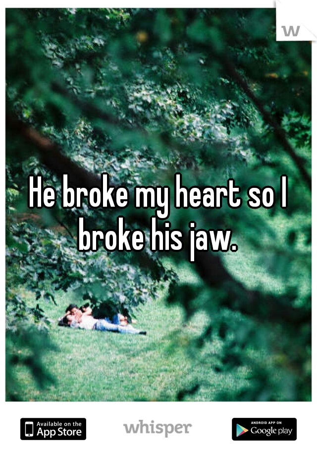He broke my heart so I broke his jaw.