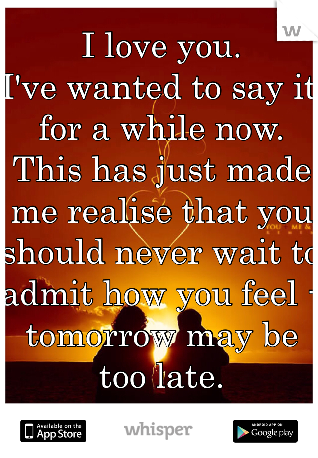 I love you.  I've wanted to say it for a while now. This has just made me realise that you should never wait to admit how you feel - tomorrow may be too late.