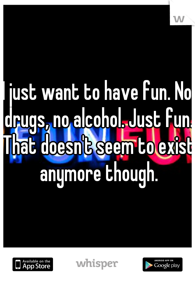 I just want to have fun. No drugs, no alcohol. Just fun. That doesn't seem to exist anymore though.