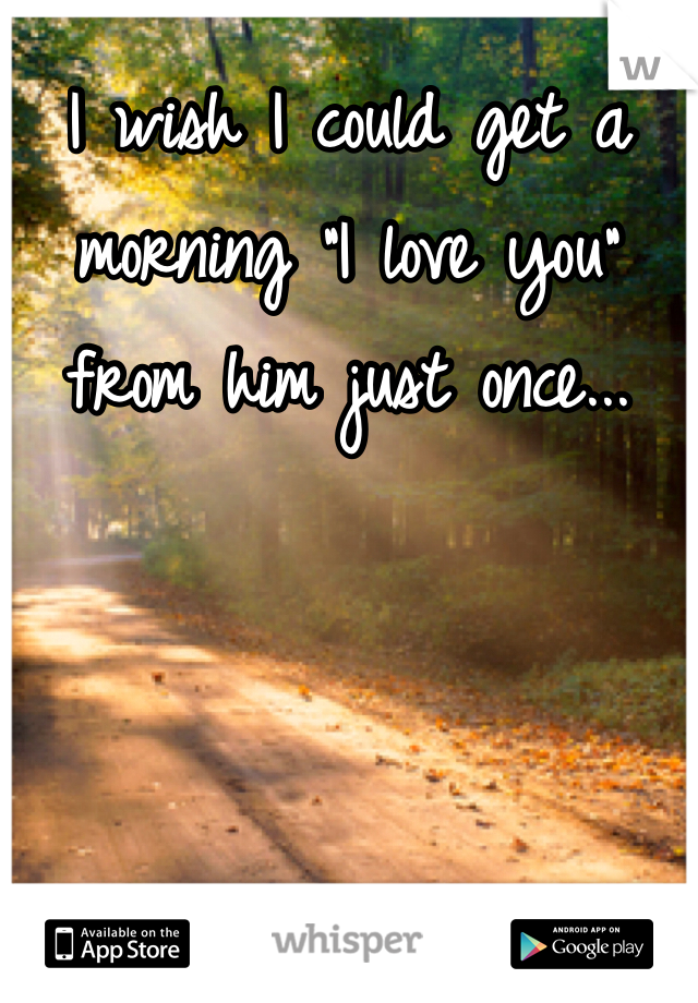 """I wish I could get a morning """"I love you"""" from him just once..."""
