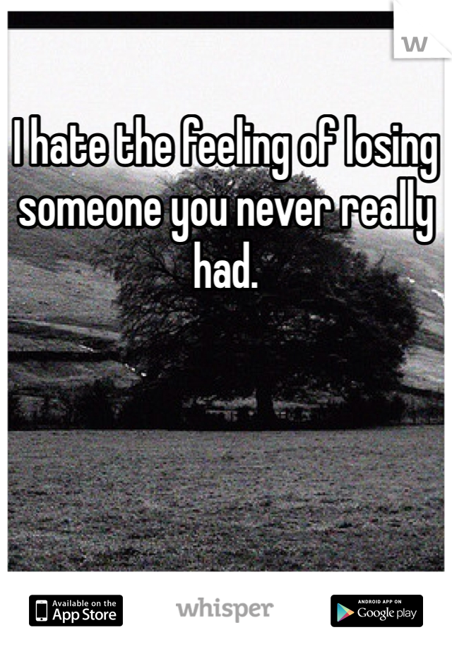 I hate the feeling of losing someone you never really had.