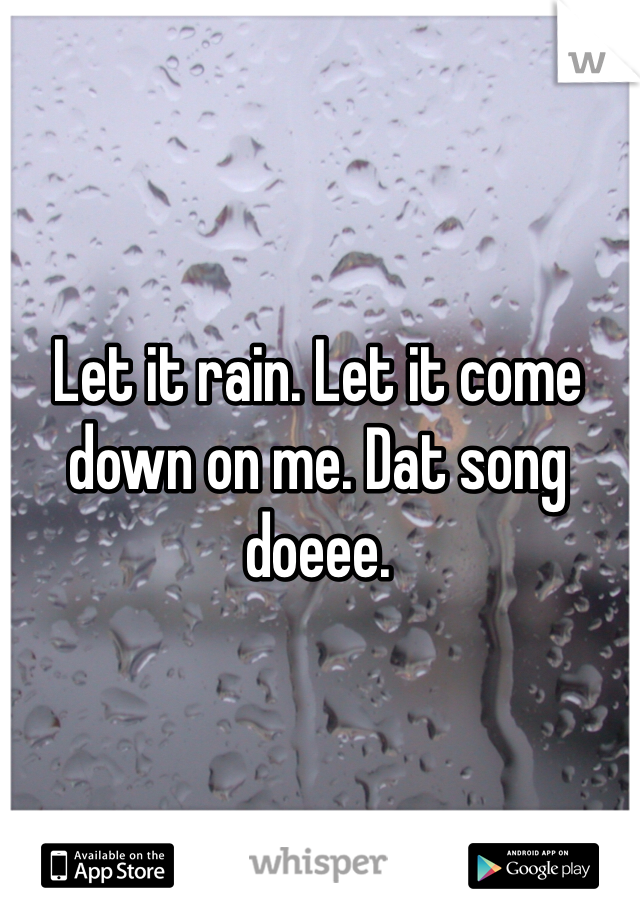 Let it rain. Let it come down on me. Dat song doeee.