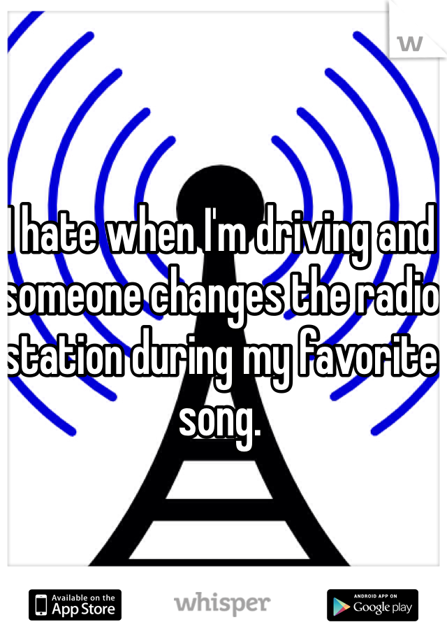 I hate when I'm driving and someone changes the radio station during my favorite song.