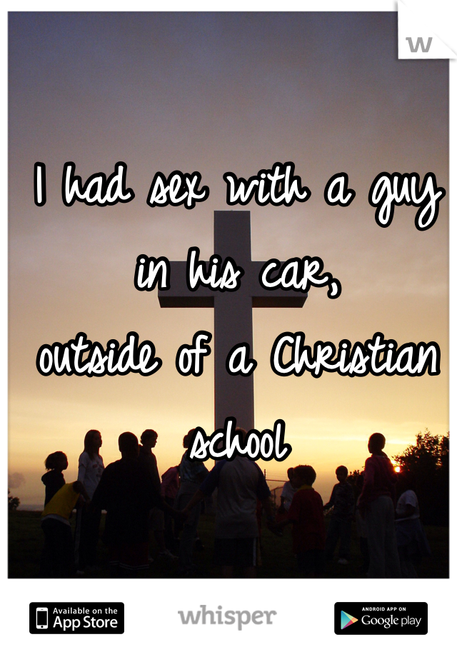 I had sex with a guy in his car,  outside of a Christian school