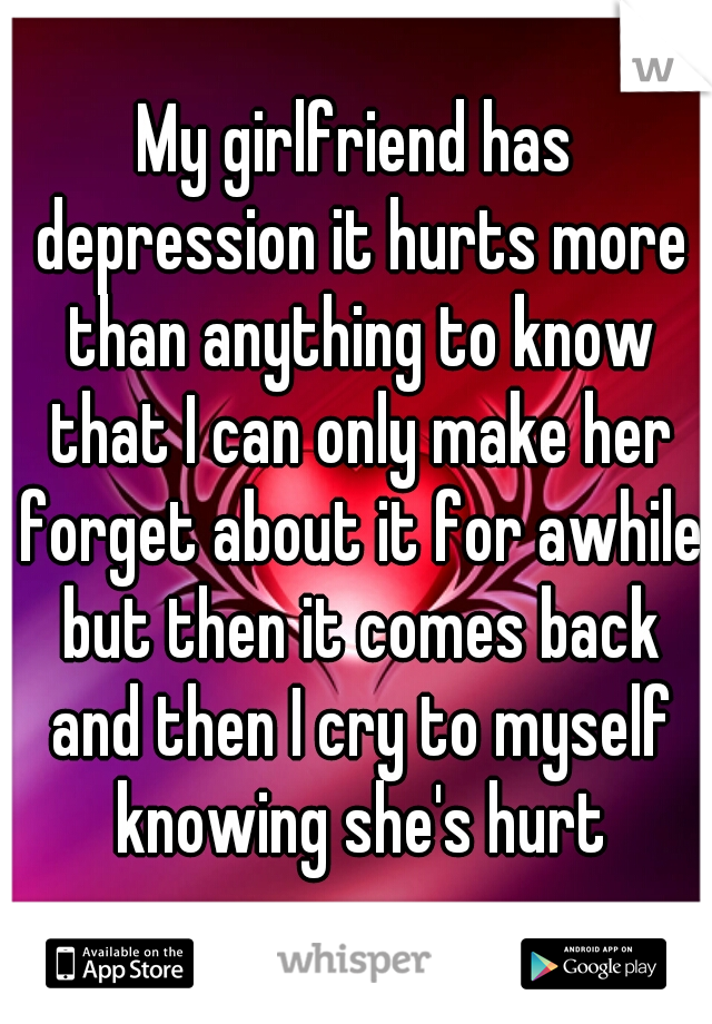 My girlfriend has depression it hurts more than anything to know that I can only make her forget about it for awhile but then it comes back and then I cry to myself knowing she's hurt