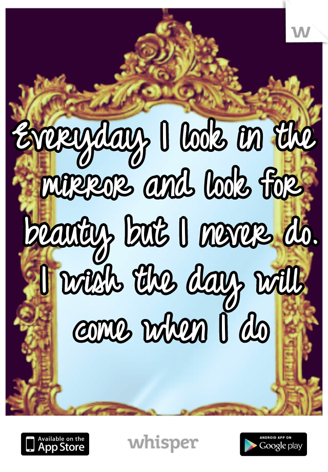 Everyday I look in the mirror and look for beauty but I never do. I wish the day will come when I do