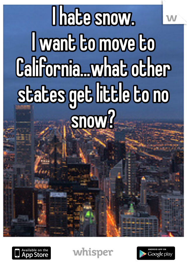 I hate snow.  I want to move to California...what other states get little to no snow?