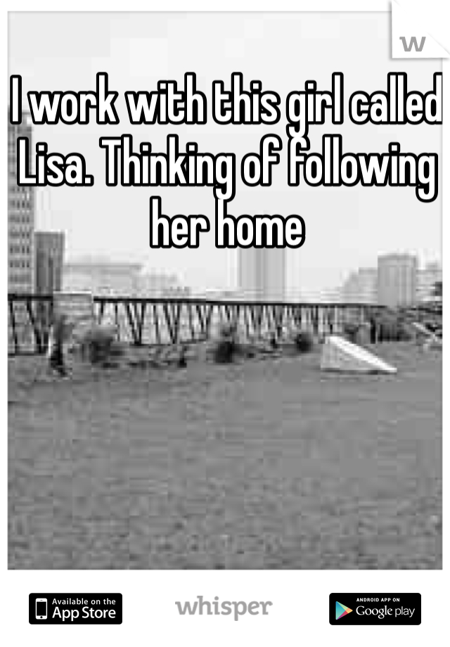 I work with this girl called Lisa. Thinking of following her home