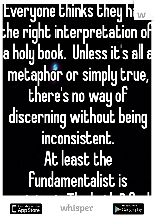 Everyone thinks they have the right interpretation of a holy book.  Unless it's all a metaphor or simply true, there's no way of discerning without being inconsistent.  At least the fundamentalist is consistent. Tho both B fools