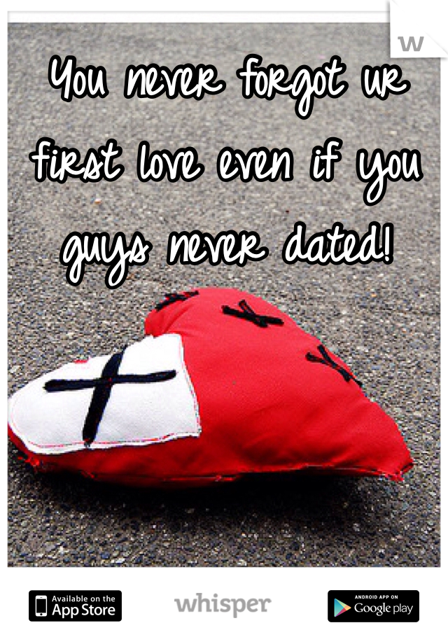 You never forgot ur first love even if you guys never dated!