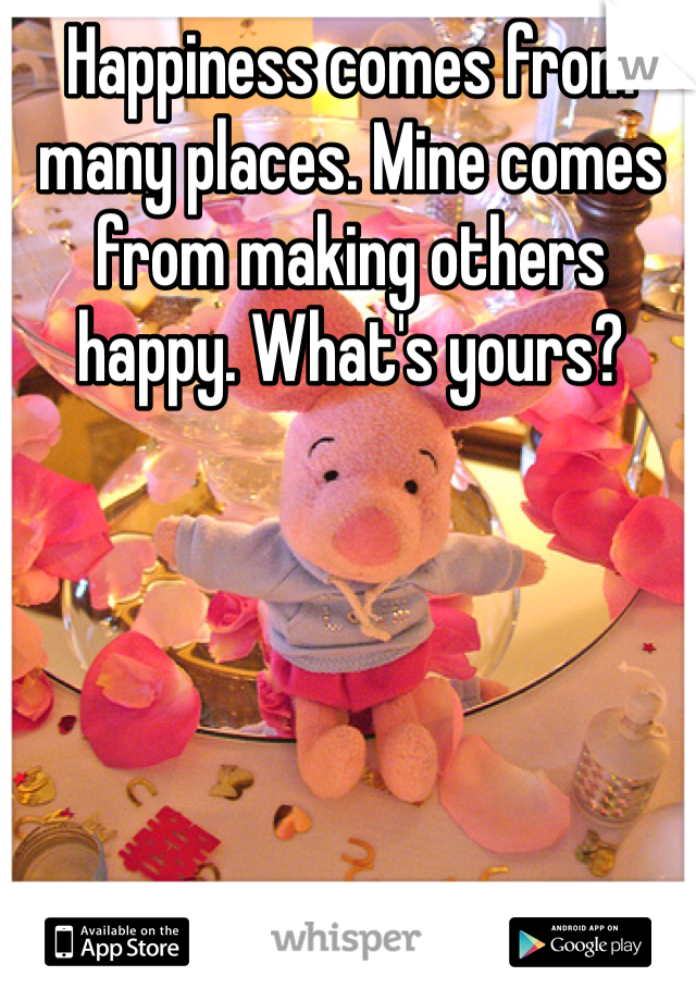 Happiness comes from many places. Mine comes from making others happy. What's yours?