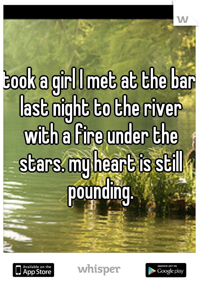 took a girl I met at the bar last night to the river with a fire under the stars. my heart is still pounding.