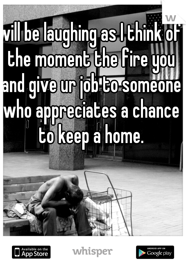 will be laughing as I think of the moment the fire you and give ur job to someone who appreciates a chance to keep a home.