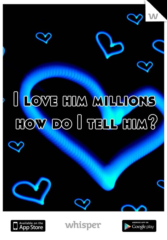 I love him millions how do I tell him?