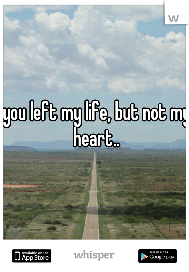 you left my life, but not my heart..