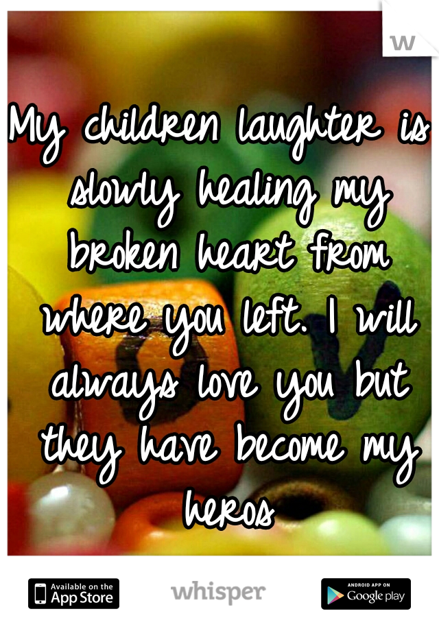 My children laughter is slowly healing my broken heart from where you left. I will always love you but they have become my heros