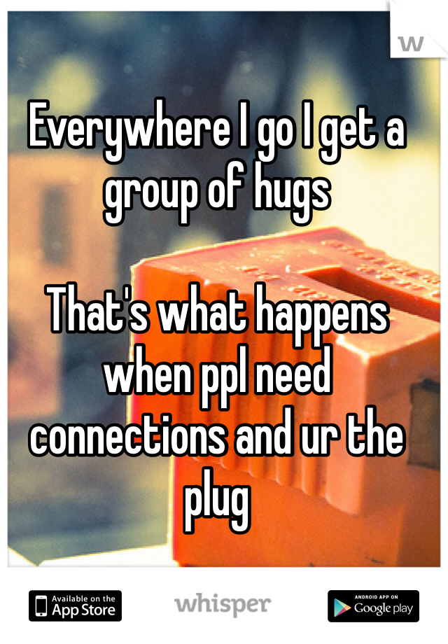Everywhere I go I get a group of hugs  That's what happens when ppl need connections and ur the plug