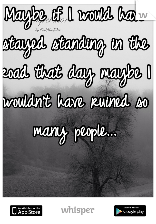 Maybe if I would have stayed standing in the road that day maybe I wouldn't have ruined so many people...