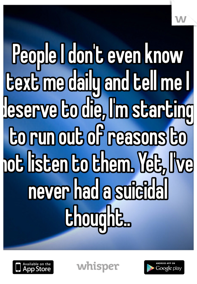 People I don't even know text me daily and tell me I deserve to die, I'm starting to run out of reasons to not listen to them. Yet, I've never had a suicidal thought..