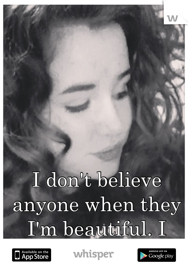I don't believe anyone when they I'm beautiful. I never have.
