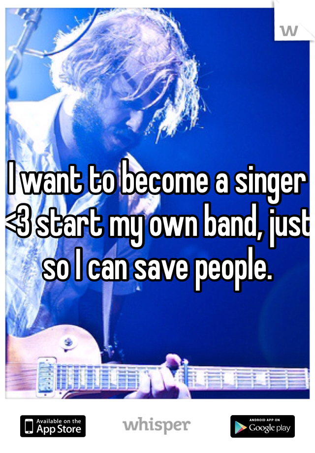 I want to become a singer <3 start my own band, just so I can save people.
