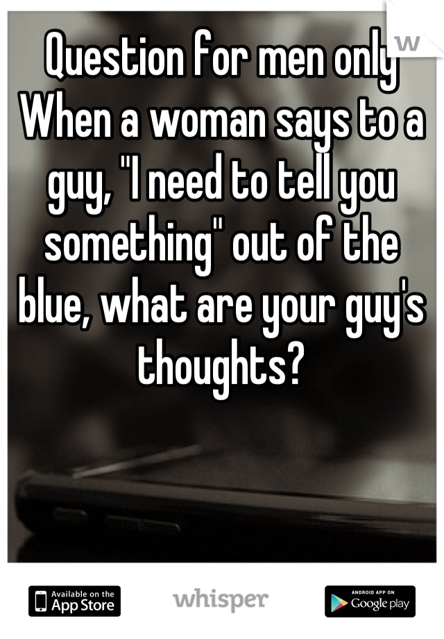 """Question for men only When a woman says to a guy, """"I need to tell you something"""" out of the blue, what are your guy's thoughts?"""