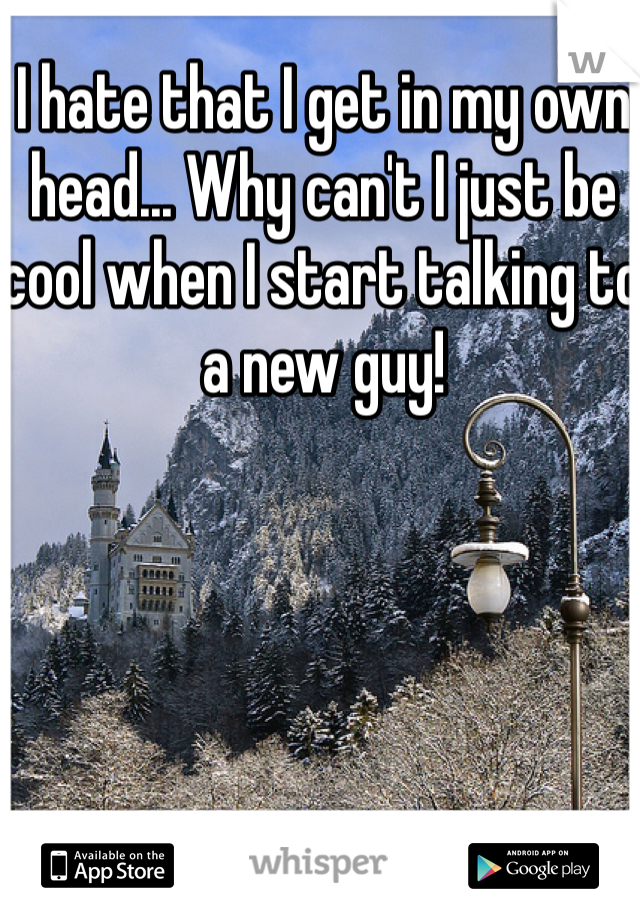 I hate that I get in my own head... Why can't I just be cool when I start talking to a new guy!