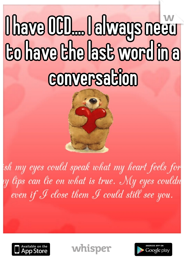 I have OCD.... I always need to have the last word in a conversation