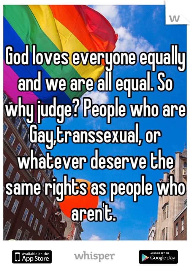 God loves everyone equally and we are all equal. So why judge? People who are Gay,transsexual, or whatever deserve the same rights as people who aren't.