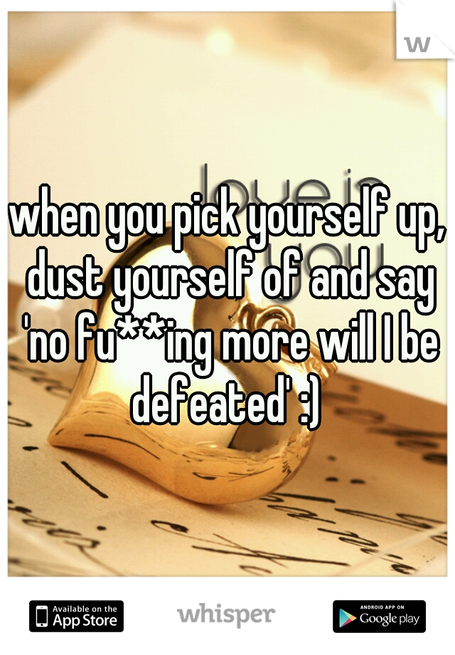 when you pick yourself up, dust yourself of and say 'no fu**ing more will I be defeated' :)