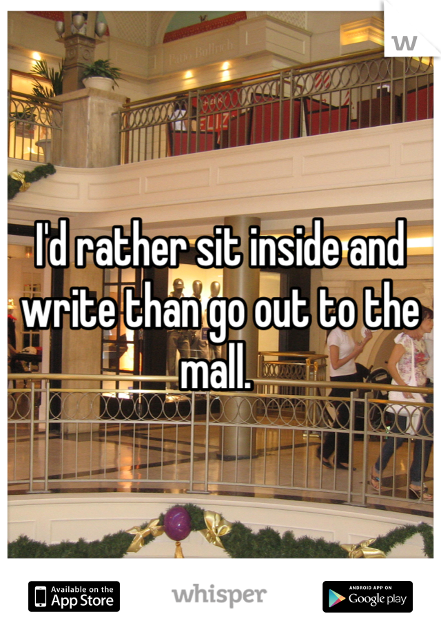 I'd rather sit inside and write than go out to the mall.