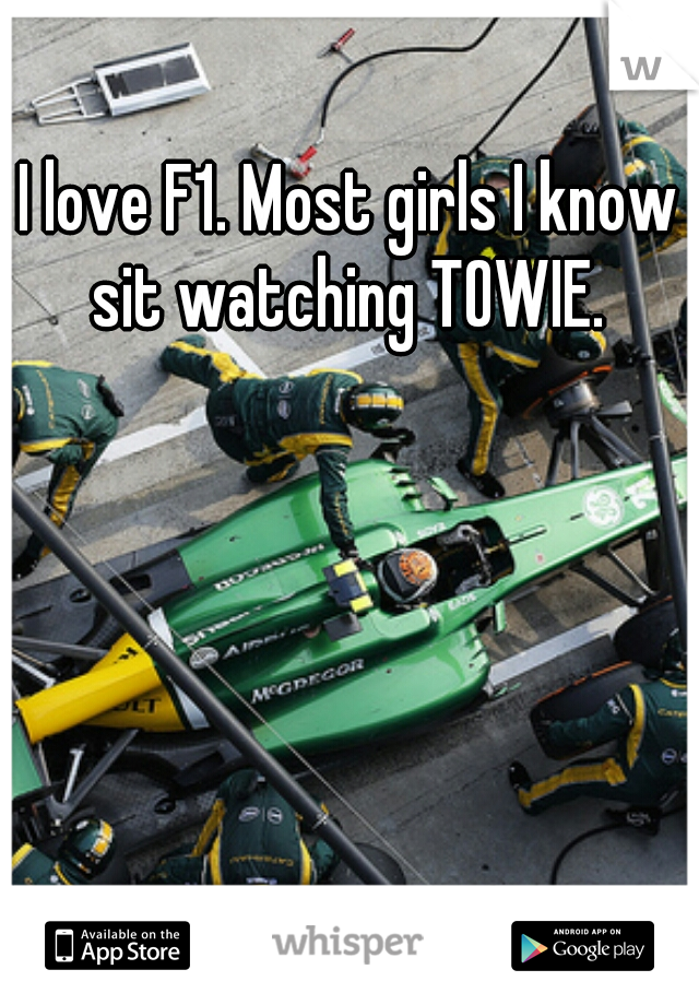I love F1. Most girls I know sit watching TOWIE.