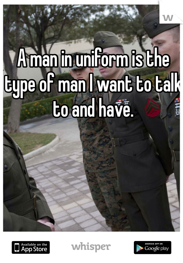 A man in uniform is the type of man I want to talk to and have.