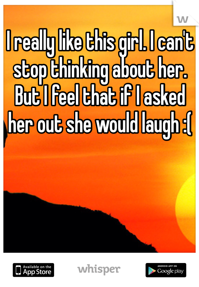 I really like this girl. I can't stop thinking about her. But I feel that if I asked her out she would laugh :(