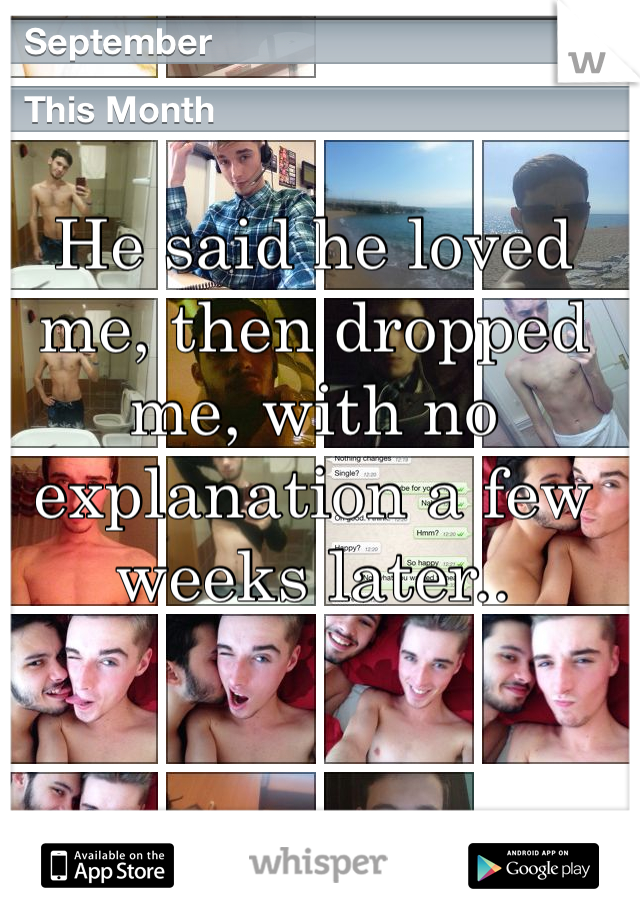 He said he loved me, then dropped me, with no explanation a few weeks later..