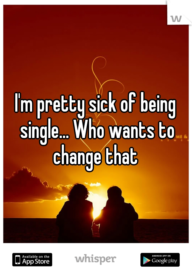 I'm pretty sick of being single... Who wants to change that